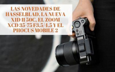 Las novedades de Hasselblad, la nueva X1D II 50C, el Zoom XCD 35-75 f3,5/4,5 Y el Phocus Mobile 2